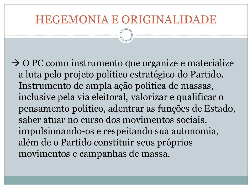 HEGEMONIA E ORIGINALIDADE O PC como instrumento que organize e materialize a luta pelo projeto político estratégico do Partido.