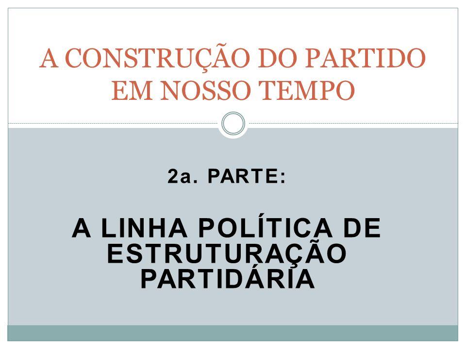 2a. PARTE: A LINHA POLÍTICA DE ESTRUTURAÇÃO PARTIDÁRIA A CONSTRUÇÃO DO PARTIDO EM NOSSO TEMPO