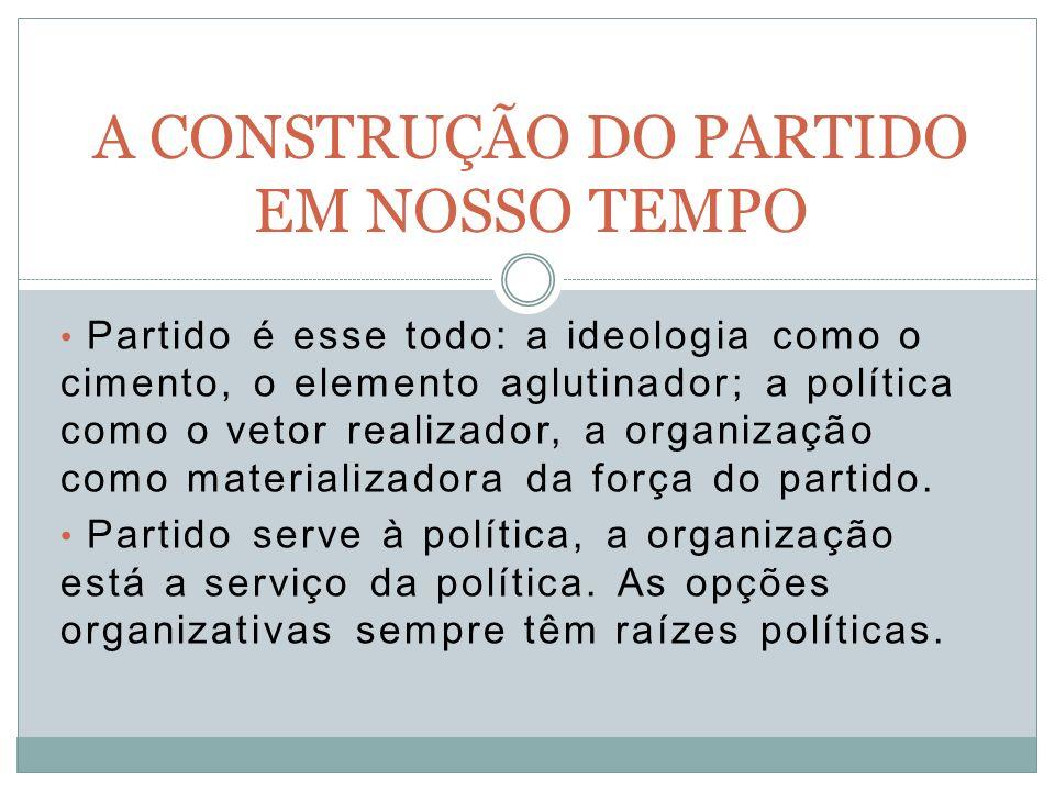Partido é esse todo: a ideologia como o cimento, o elemento aglutinador; a política como o vetor realizador, a organização como materializadora da força do partido.