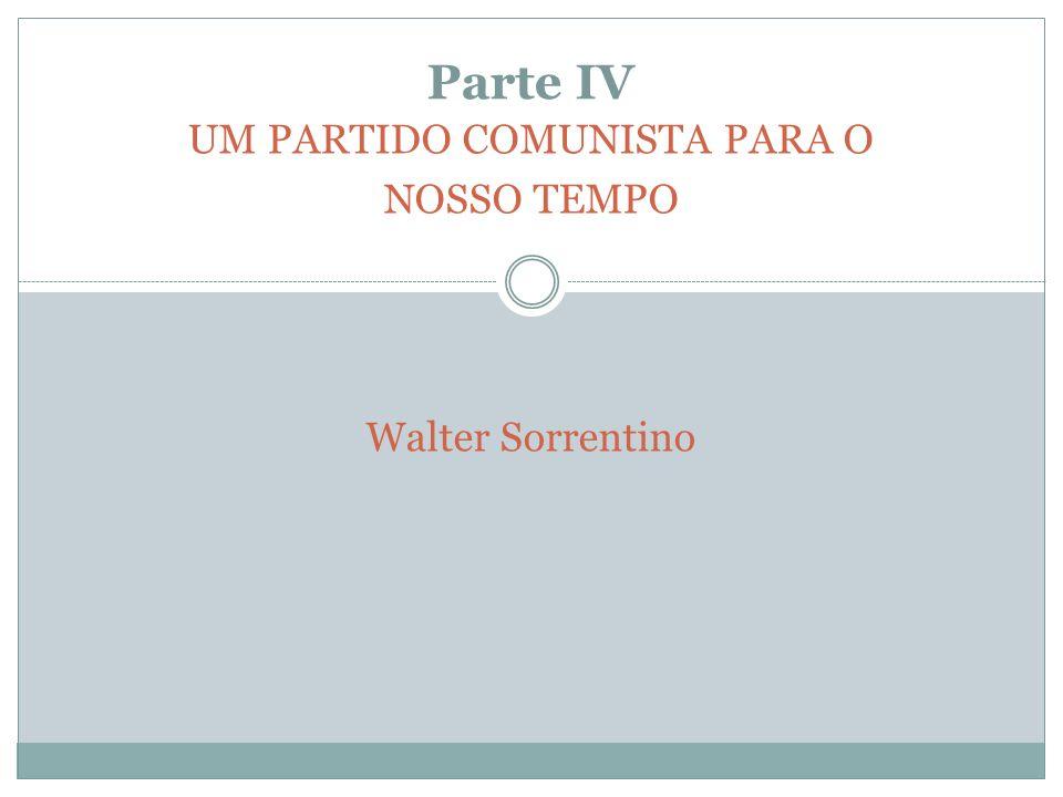 Parte IV UM PARTIDO COMUNISTA PARA O NOSSO TEMPO Walter Sorrentino