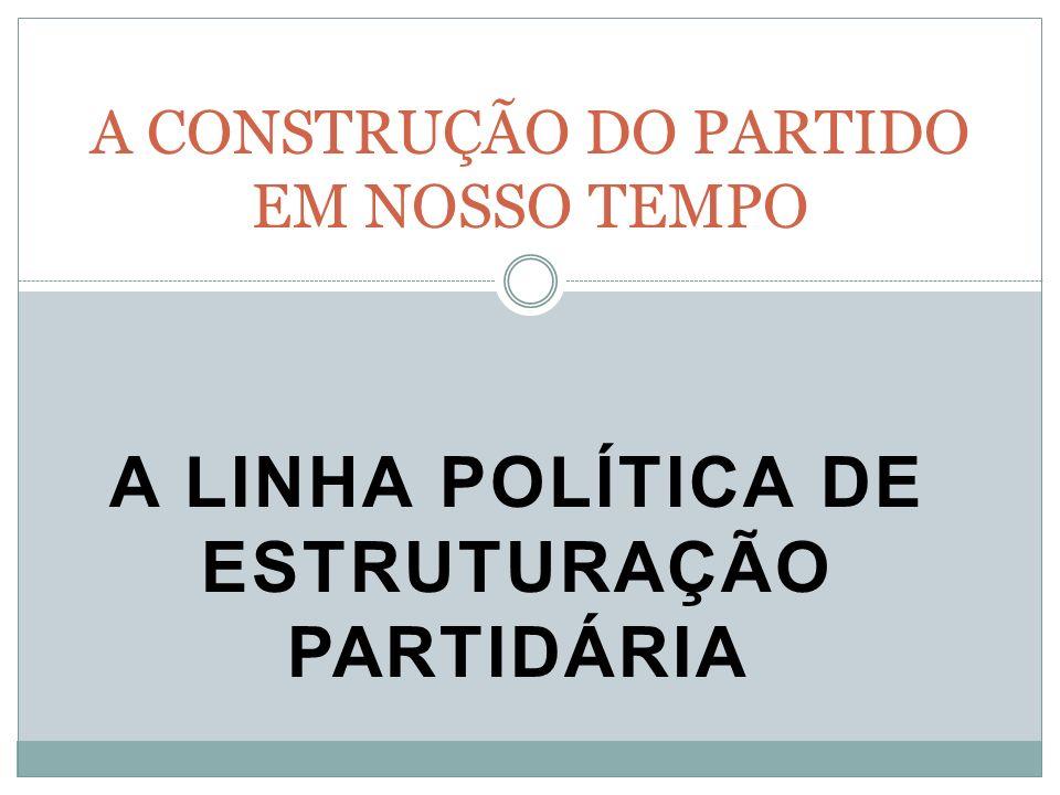 A LINHA POLÍTICA DE ESTRUTURAÇÃO PARTIDÁRIA A CONSTRUÇÃO DO PARTIDO EM NOSSO TEMPO