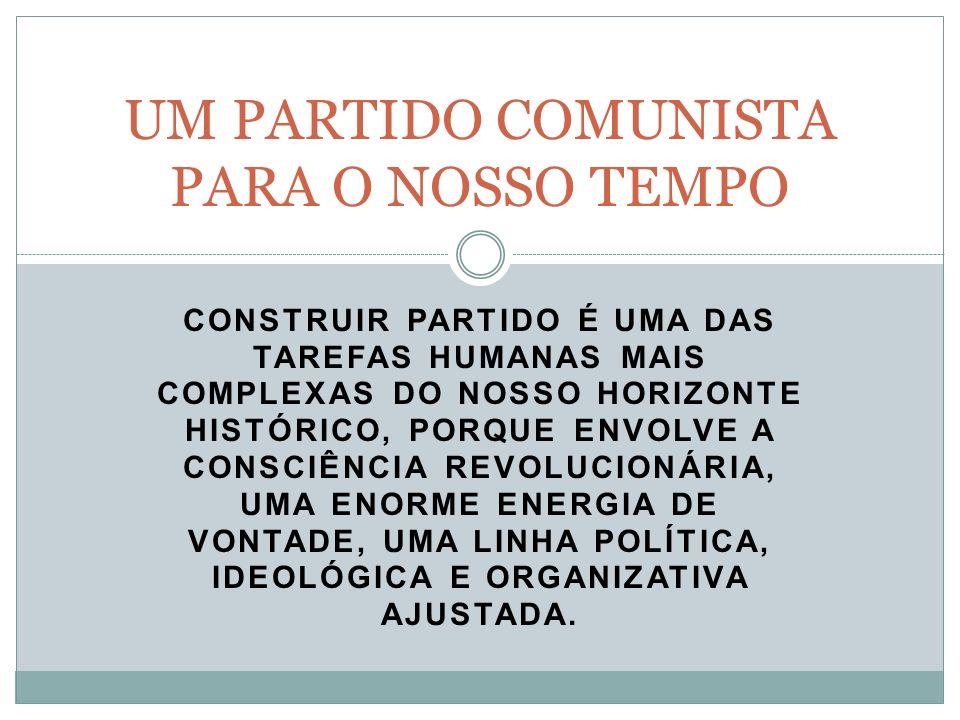 CONSTRUIR PARTIDO É UMA DAS TAREFAS HUMANAS MAIS COMPLEXAS DO NOSSO HORIZONTE HISTÓRICO, PORQUE ENVOLVE A CONSCIÊNCIA REVOLUCIONÁRIA, UMA ENORME ENERGIA DE VONTADE, UMA LINHA POLÍTICA, IDEOLÓGICA E ORGANIZATIVA AJUSTADA.