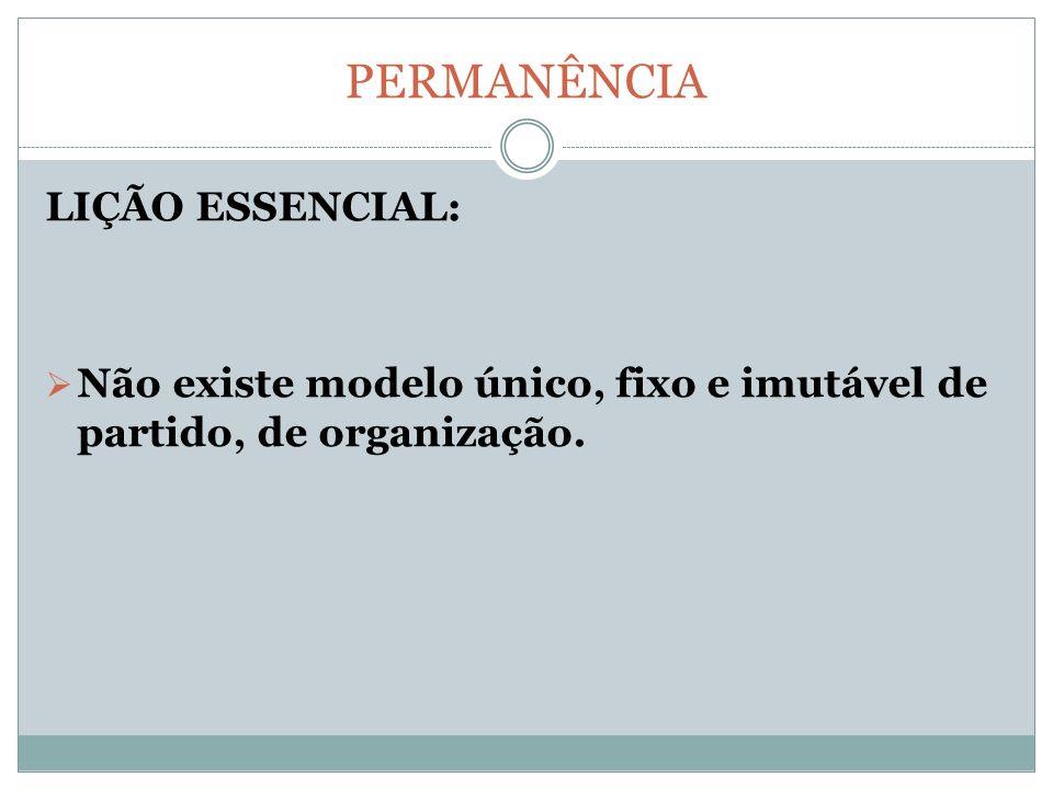 PERMANÊNCIA LIÇÃO ESSENCIAL: Não existe modelo único, fixo e imutável de partido, de organização.