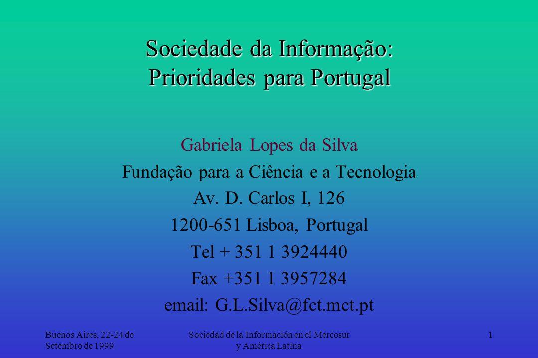 Buenos Aires, 22-24 de Setembro de 1999 Sociedad de la Información en el Mercosur y América Latina 1 Sociedade da Informação: Prioridades para Portugal Gabriela Lopes da Silva Fundação para a Ciência e a Tecnologia Av.