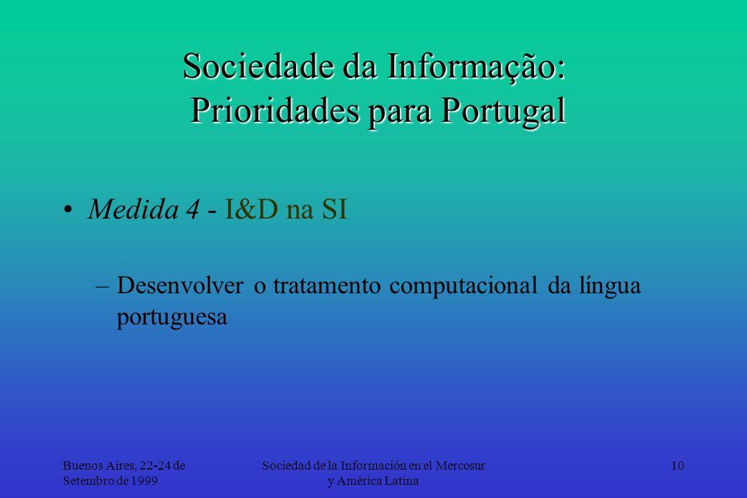 Buenos Aires, 22-24 de Setembro de 1999 Sociedad de la Información en el Mercosur y América Latina 10 Sociedade da Informação: Prioridades para Portugal Medida 4 - I&D na SI –Desenvolver o tratamento computacional da língua portuguesa