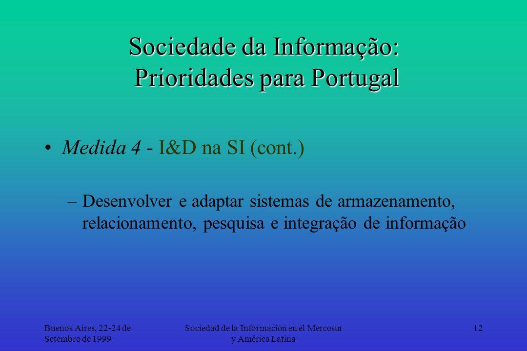 Buenos Aires, 22-24 de Setembro de 1999 Sociedad de la Información en el Mercosur y América Latina 12 Sociedade da Informação: Prioridades para Portugal Medida 4 - I&D na SI (cont.) –Desenvolver e adaptar sistemas de armazenamento, relacionamento, pesquisa e integração de informação