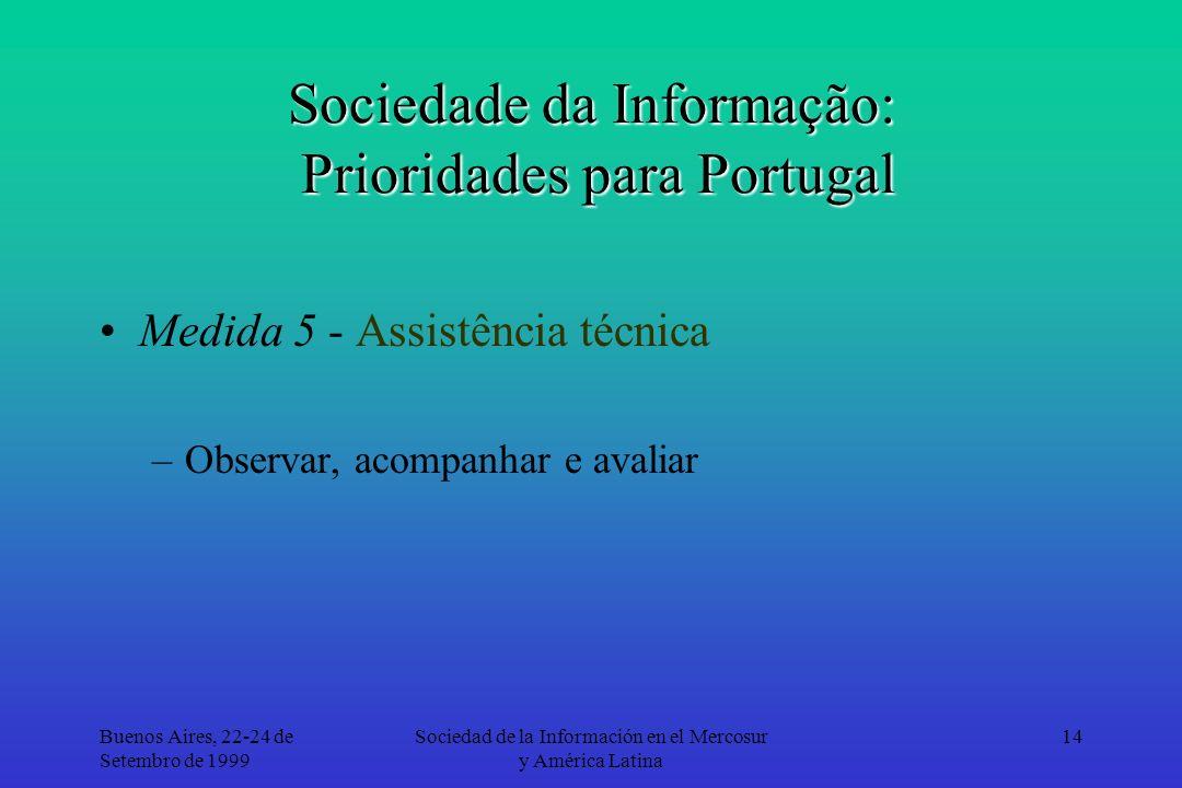 Buenos Aires, 22-24 de Setembro de 1999 Sociedad de la Información en el Mercosur y América Latina 14 Sociedade da Informação: Prioridades para Portugal Medida 5 - Assistência técnica –Observar, acompanhar e avaliar