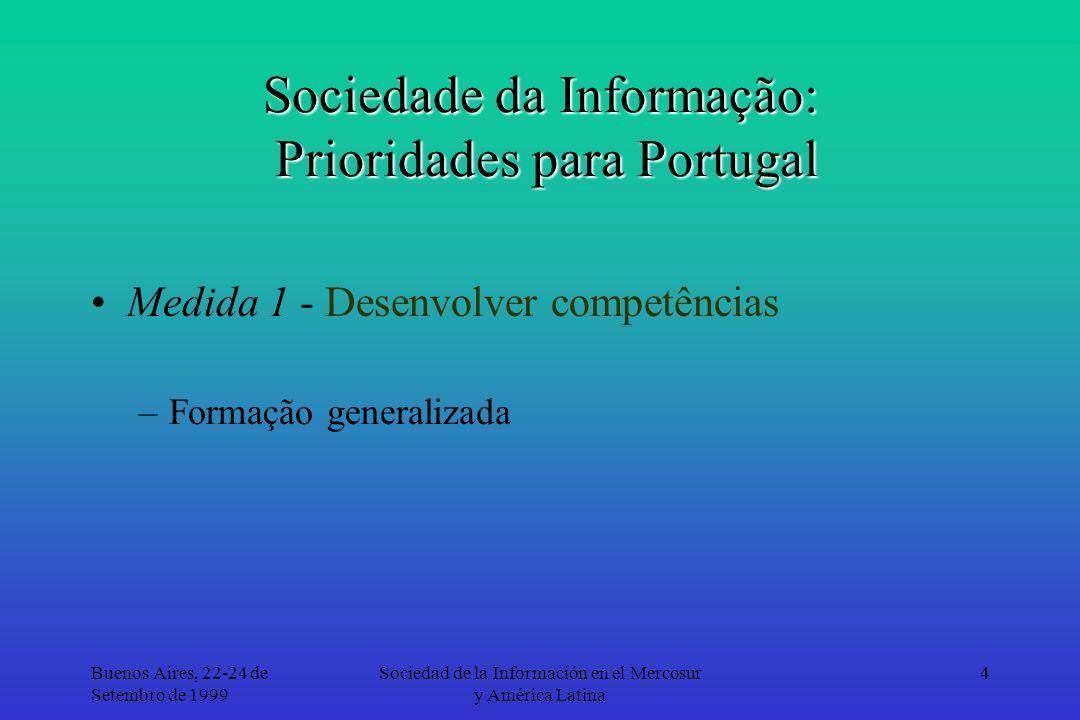 Buenos Aires, 22-24 de Setembro de 1999 Sociedad de la Información en el Mercosur y América Latina 5 Sociedade da Informação: Prioridades para Portugal Medida 1 - Desenvolver competências –Formação generalizada –Certificação de competências