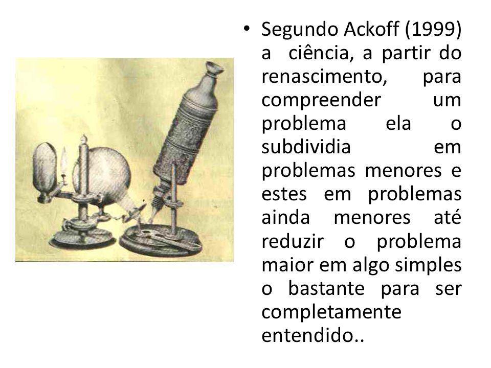 Segundo Ackoff (1999) a ciência, a partir do renascimento, para compreender um problema ela o subdividia em problemas menores e estes em problemas ainda menores até reduzir o problema maior em algo simples o bastante para ser completamente entendido..