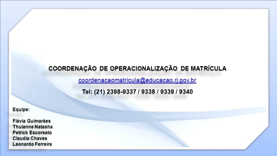 COORDENAÇÃO DE OPERACIONALIZAÇÃO DE MATRÍCULA coordenacaomatricula@educacao.rj.gov.br Tel: (21) 2398-9337 / 9338 / 9339 / 9340 Equipe: Flávia Guimarãe