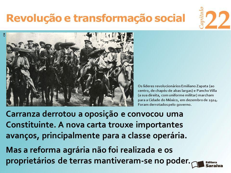 Revolução e transformação social Capítulo 22 Carranza derrotou a oposição e convocou uma Constituinte. A nova carta trouxe importantes avanços, princi