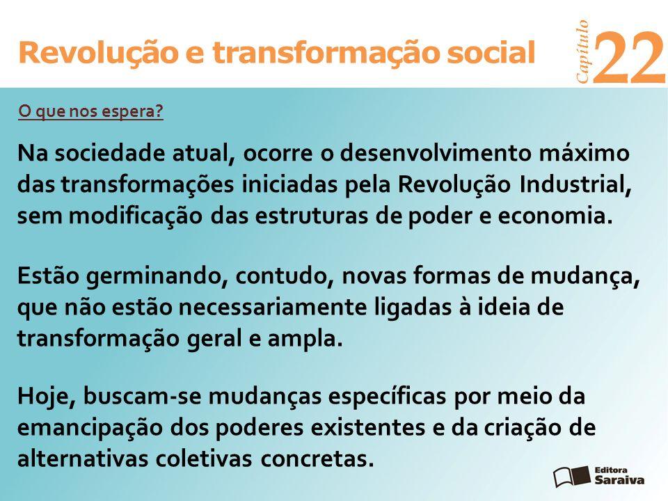 Revolução e transformação social Capítulo 22 Na sociedade atual, ocorre o desenvolvimento máximo das transformações iniciadas pela Revolução Industria