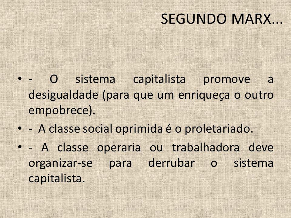 SEGUNDO MARX... - O sistema capitalista promove a desigualdade (para que um enriqueça o outro empobrece). - A classe social oprimida é o proletariado.