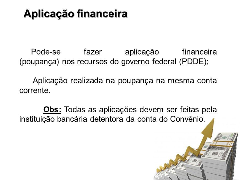 Aplicação financeira Pode-se fazer aplicação financeira (poupança) nos recursos do governo federal (PDDE); Aplicação realizada na poupança na mesma co
