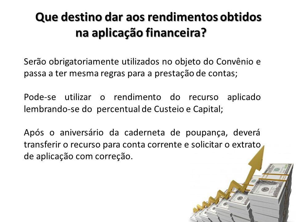 Que destino dar aos rendimentos obtidos na aplicação financeira? Serão obrigatoriamente utilizados no objeto do Convênio e passa a ter mesma regras pa