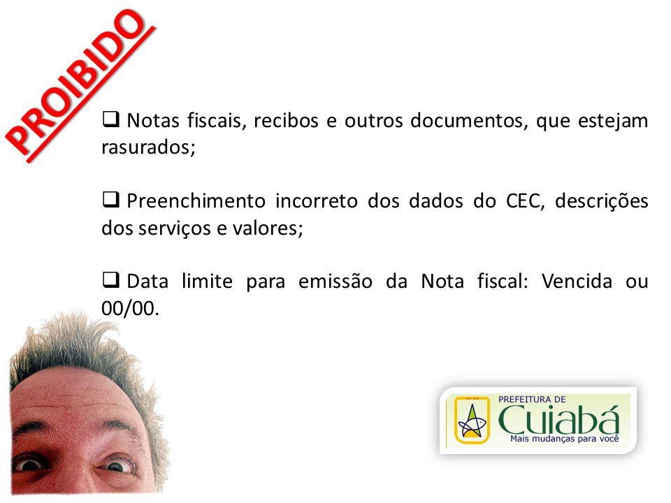 PROIBIDO Notas fiscais, recibos e outros documentos, que estejam rasurados; Preenchimento incorreto dos dados do CEC, descrições dos serviços e valore