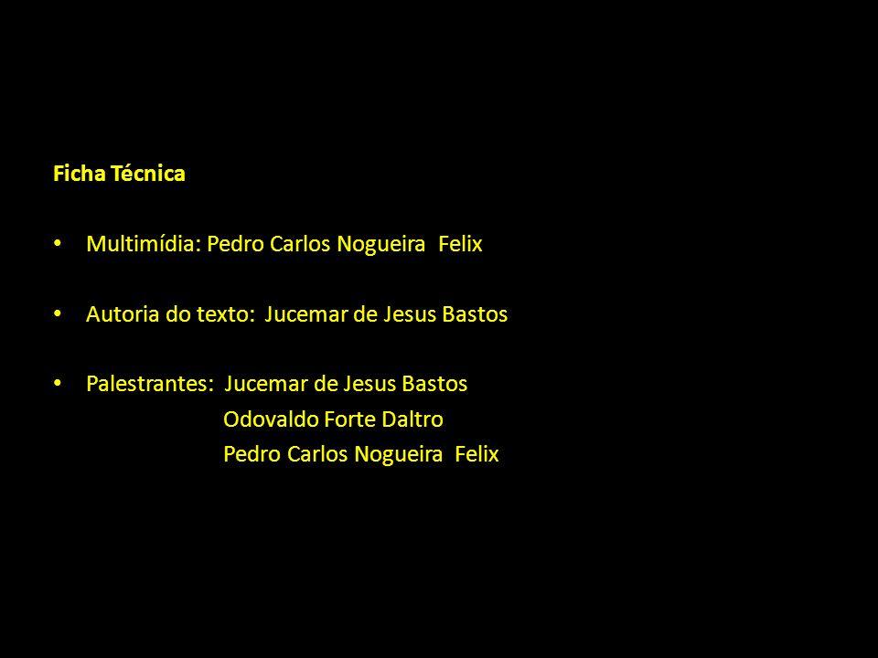 Ficha Técnica Multimídia: Pedro Carlos Nogueira Felix Autoria do texto: Jucemar de Jesus Bastos Palestrantes: Jucemar de Jesus Bastos Odovaldo Forte D