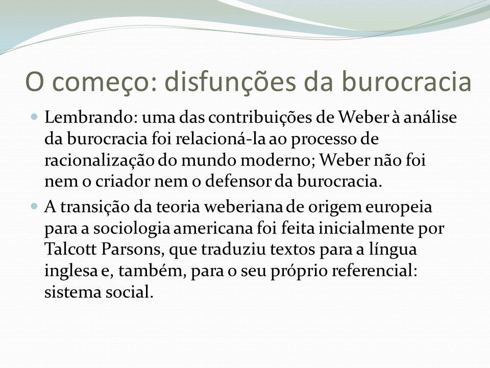 O começo: disfunções da burocracia Lembrando: uma das contribuições de Weber à análise da burocracia foi relacioná-la ao processo de racionalização do