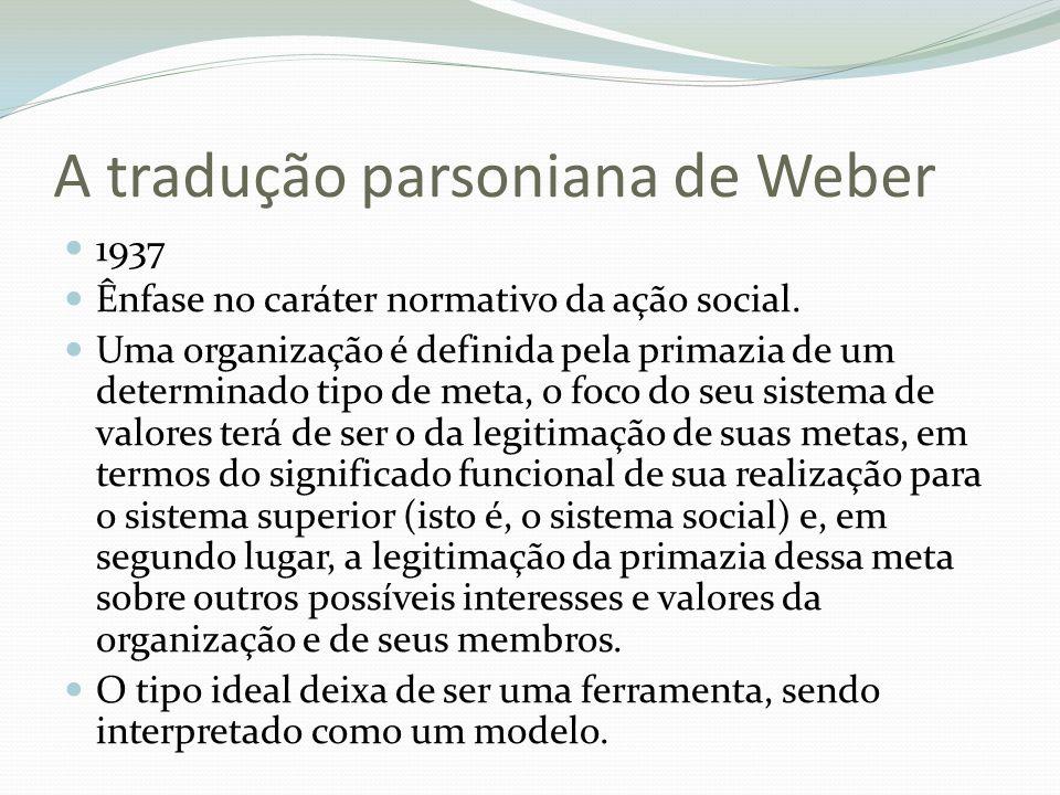 A tradução parsoniana de Weber 1937 Ênfase no caráter normativo da ação social. Uma organização é definida pela primazia de um determinado tipo de met