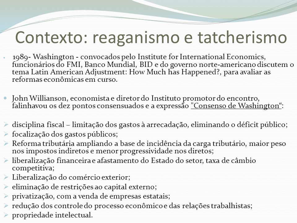 Contexto: reaganismo e tatcherismo 1989- Washington - convocados pelo Institute for International Economics, funcionários do FMI, Banco Mundial, BID e do governo norte-americano discutem o tema Latin American Adjustment: How Much has Happened?, para avaliar as reformas econômicas em curso.