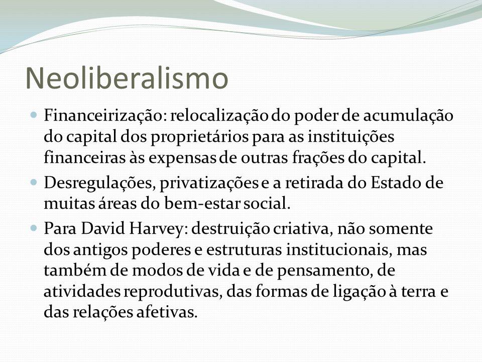 Neoliberalismo Financeirização: relocalização do poder de acumulação do capital dos proprietários para as instituições financeiras às expensas de outr