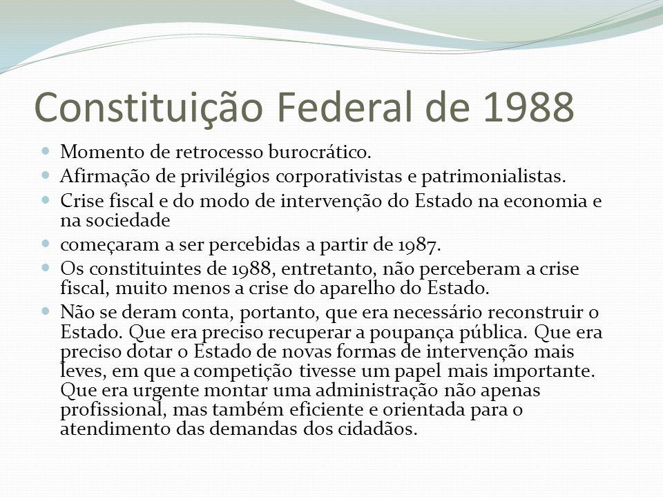 Constituição Federal de 1988 Momento de retrocesso burocrático. Afirmação de privilégios corporativistas e patrimonialistas. Crise fiscal e do modo de
