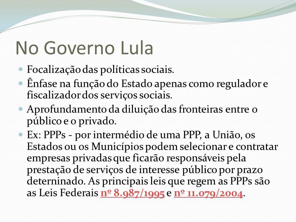 No Governo Lula Focalização das políticas sociais. Ênfase na função do Estado apenas como regulador e fiscalizador dos serviços sociais. Aprofundament