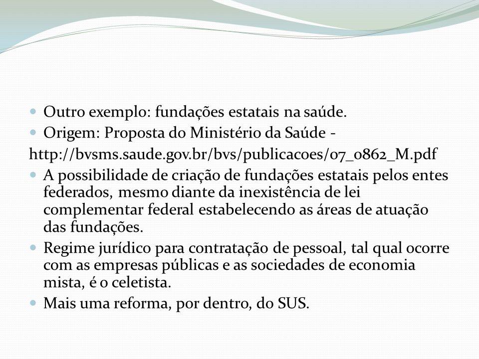 Outro exemplo: fundações estatais na saúde. Origem: Proposta do Ministério da Saúde - http://bvsms.saude.gov.br/bvs/publicacoes/07_0862_M.pdf A possib