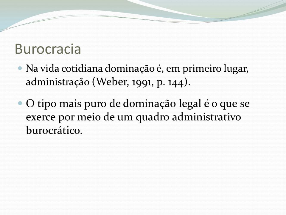 Burocracia Na vida cotidiana dominação é, em primeiro lugar, administração (Weber, 1991, p. 144). O tipo mais puro de dominação legal é o que se exerc