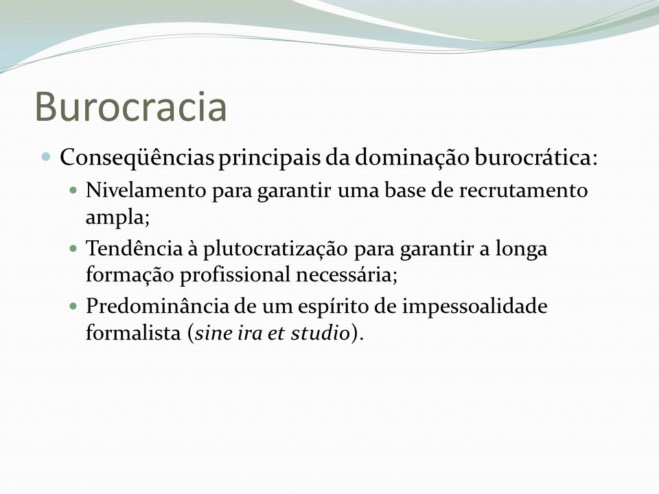 Burocracia Conseqüências principais da dominação burocrática: Nivelamento para garantir uma base de recrutamento ampla; Tendência à plutocratização pa