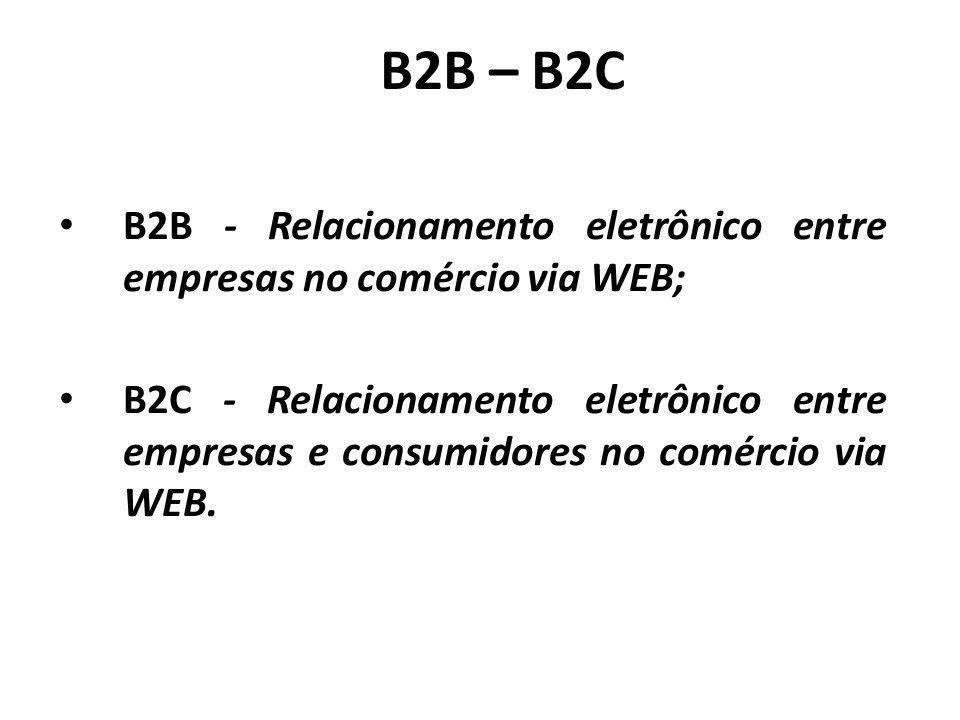 B2B – B2C B2B - Relacionamento eletrônico entre empresas no comércio via WEB; B2C - Relacionamento eletrônico entre empresas e consumidores no comércio via WEB.