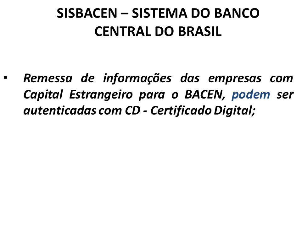 SISBACEN – SISTEMA DO BANCO CENTRAL DO BRASIL Remessa de informações das empresas com Capital Estrangeiro para o BACEN, podem ser autenticadas com CD - Certificado Digital;