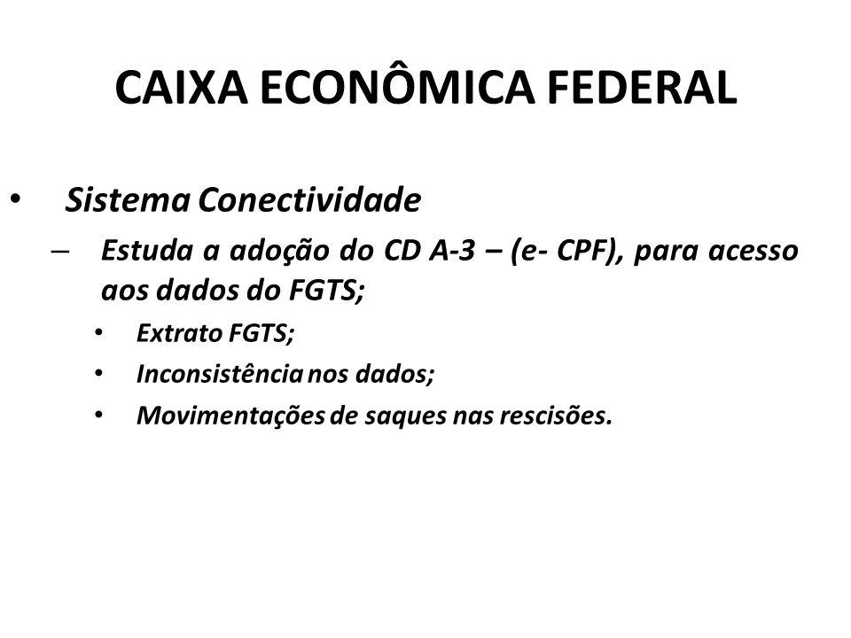 CAIXA ECONÔMICA FEDERAL Sistema Conectividade – Estuda a adoção do CD A-3 – (e- CPF), para acesso aos dados do FGTS; Extrato FGTS; Inconsistência nos dados; Movimentações de saques nas rescisões.