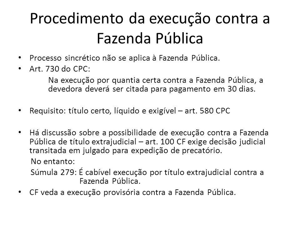 Procedimento da execução contra a Fazenda Pública Processo sincrético não se aplica à Fazenda Pública. Art. 730 do CPC: Na execução por quantia certa
