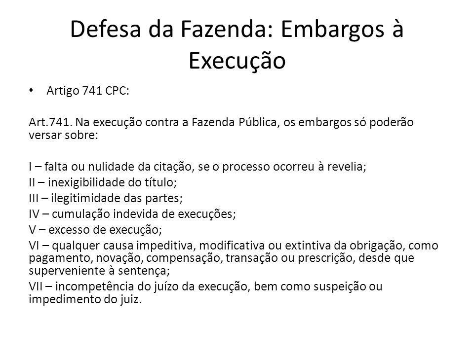 Defesa da Fazenda: Embargos à Execução Artigo 741 CPC: Art.741. Na execução contra a Fazenda Pública, os embargos só poderão versar sobre: I – falta o