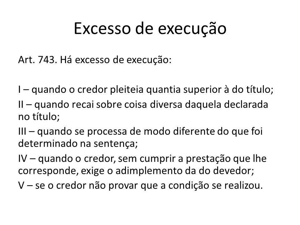 Excesso de execução Art. 743. Há excesso de execução: I – quando o credor pleiteia quantia superior à do título; II – quando recai sobre coisa diversa