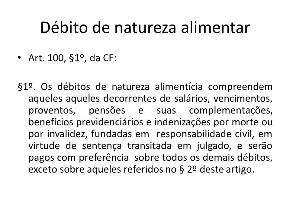 Débito de natureza alimentar Art. 100, §1º, da CF: §1º. Os débitos de natureza alimentícia compreendem aqueles aqueles decorrentes de salários, vencim