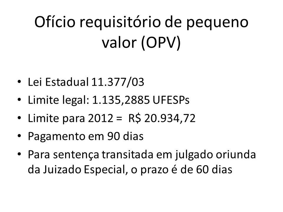 Ofício requisitório de pequeno valor (OPV) Lei Estadual 11.377/03 Limite legal: 1.135,2885 UFESPs Limite para 2012 = R$ 20.934,72 Pagamento em 90 dias Para sentença transitada em julgado oriunda da Juizado Especial, o prazo é de 60 dias