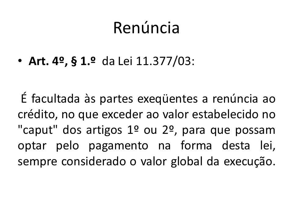 Renúncia Art. 4º, § 1.º da Lei 11.377/03: É facultada às partes exeqüentes a renúncia ao crédito, no que exceder ao valor estabelecido no