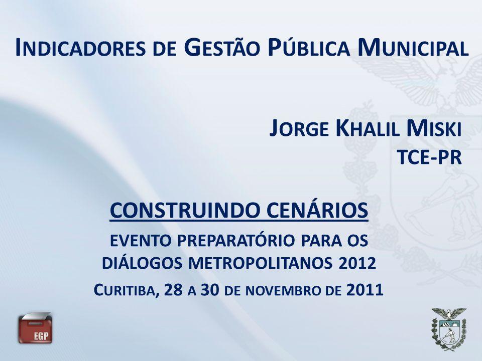 I NDICADORES DE G ESTÃO P ÚBLICA M UNICIPAL J ORGE K HALIL M ISKI TCE-PR CONSTRUINDO CENÁRIOS EVENTO PREPARATÓRIO PARA OS DIÁLOGOS METROPOLITANOS 2012