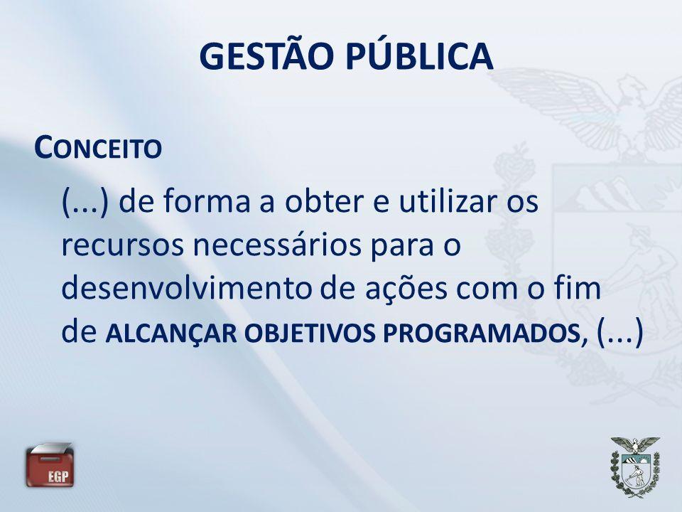 GESTÃO PÚBLICA C ONCEITO (...) de forma a obter e utilizar os recursos necessários para o desenvolvimento de ações com o fim de ALCANÇAR OBJETIVOS PRO