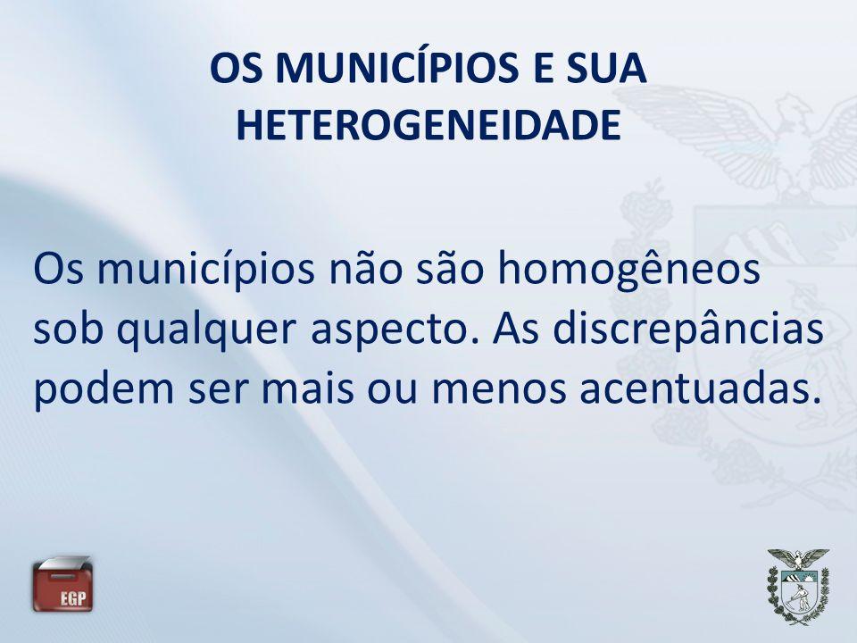 OS MUNICÍPIOS E SUA HETEROGENEIDADE Os municípios não são homogêneos sob qualquer aspecto. As discrepâncias podem ser mais ou menos acentuadas.
