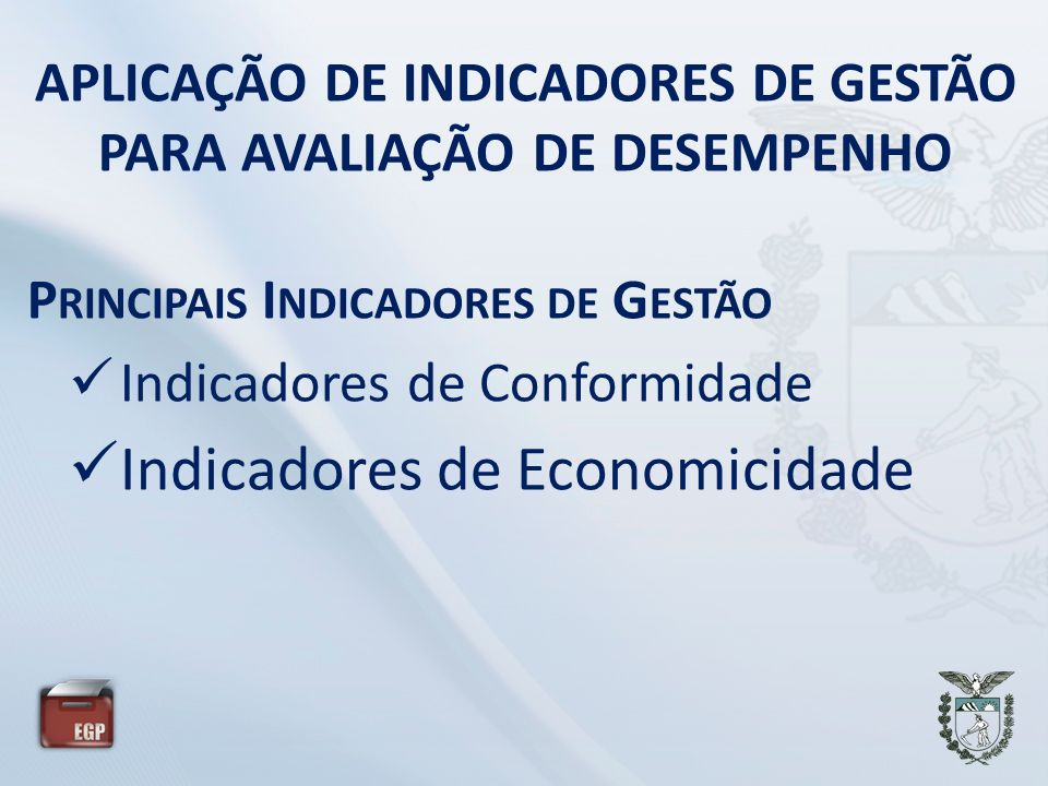 APLICAÇÃO DE INDICADORES DE GESTÃO PARA AVALIAÇÃO DE DESEMPENHO P RINCIPAIS I NDICADORES DE G ESTÃO Indicadores de Conformidade Indicadores de Economicidade