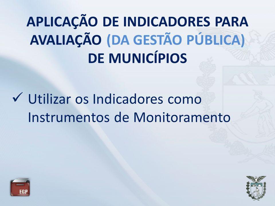 APLICAÇÃO DE INDICADORES PARA AVALIAÇÃO (DA GESTÃO PÚBLICA) DE MUNICÍPIOS Utilizar os Indicadores como Instrumentos de Monitoramento