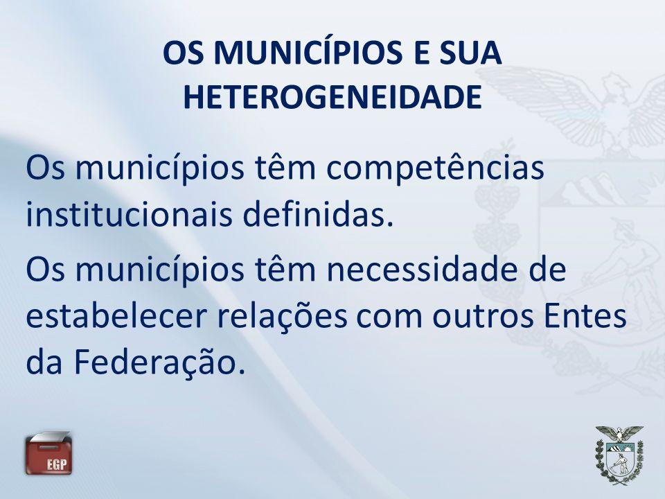OS MUNICÍPIOS E SUA HETEROGENEIDADE Os municípios têm competências institucionais definidas. Os municípios têm necessidade de estabelecer relações com