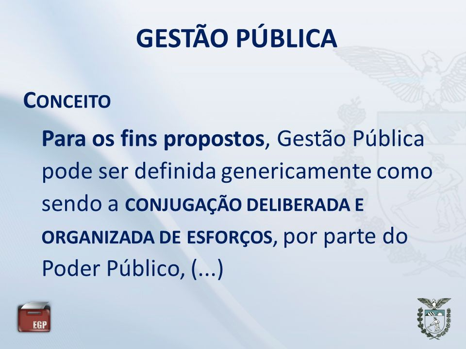GESTÃO PÚBLICA C ONCEITO Para os fins propostos, Gestão Pública pode ser definida genericamente como sendo a CONJUGAÇÃO DELIBERADA E ORGANIZADA DE ESF