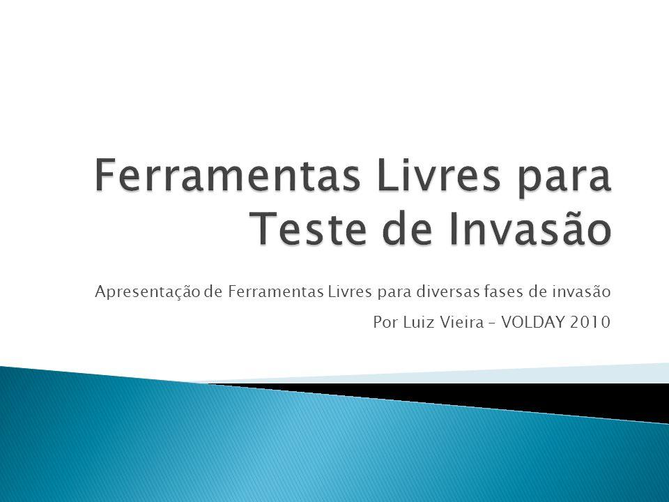 Apresentação de Ferramentas Livres para diversas fases de invasão Por Luiz Vieira – VOLDAY 2010