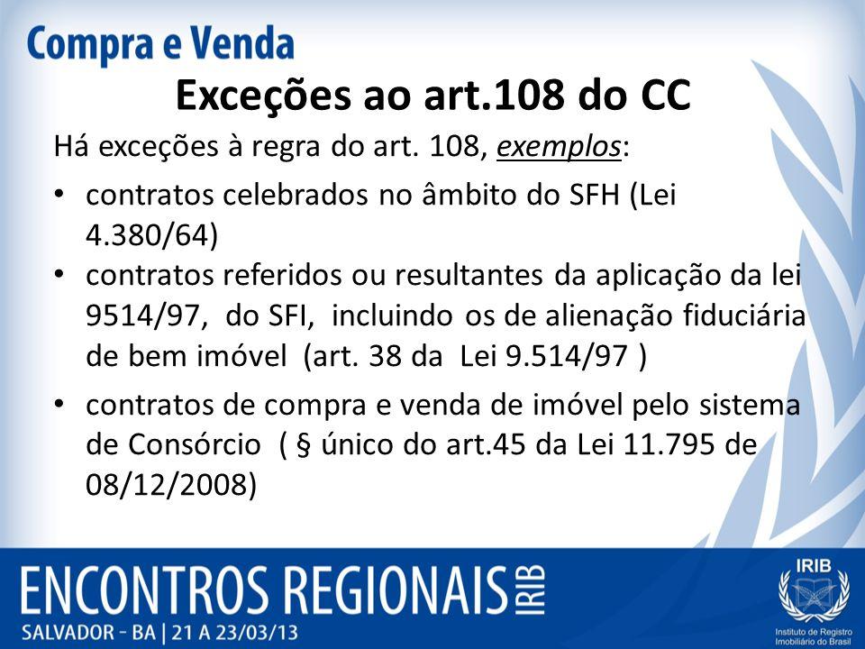 Exceções ao art.108 do CC Há exceções à regra do art. 108, exemplos: contratos celebrados no âmbito do SFH (Lei 4.380/64) contratos referidos ou resul