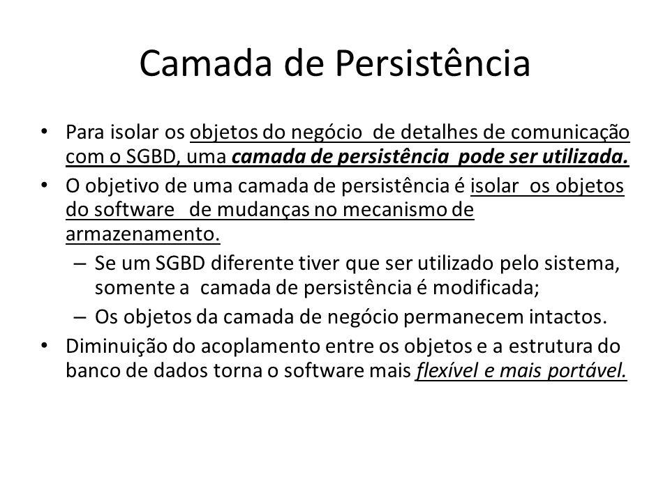 Camada de Persistência Para isolar os objetos do negócio de detalhes de comunicação com o SGBD, uma camada de persistência pode ser utilizada. O objet