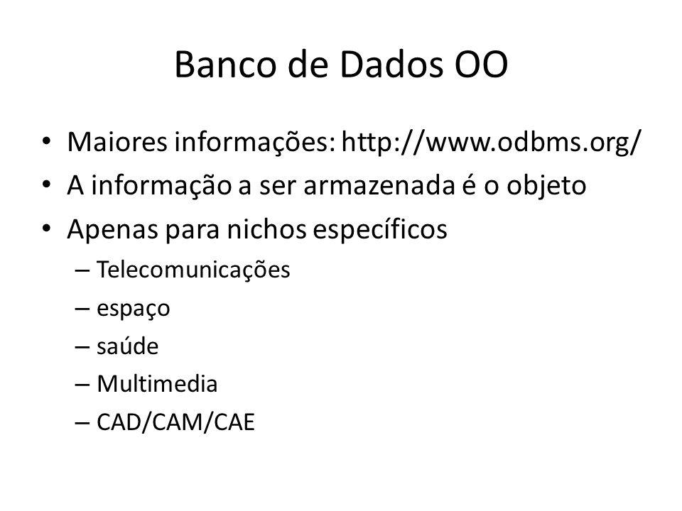 Banco de Dados OO Maiores informações: http://www.odbms.org/ A informação a ser armazenada é o objeto Apenas para nichos específicos – Telecomunicaçõe